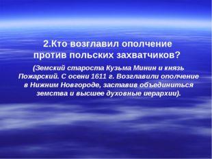 2.Кто возглавил ополчение против польских захватчиков? (Земский староста Кузь
