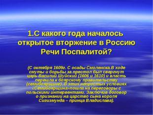 1.С какого года началось открытое вторжение в Россию Речи Поспалитой? (С октя