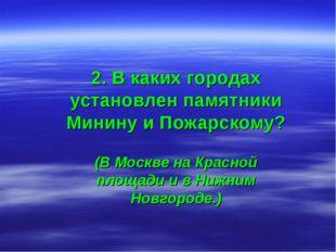 2. В каких городах установлен памятники Минину и Пожарскому? (В Москве на Кра