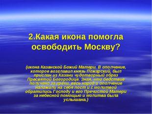 2.Какая икона помогла освободить Москву? (икона Казанской Божий Матери. В опо