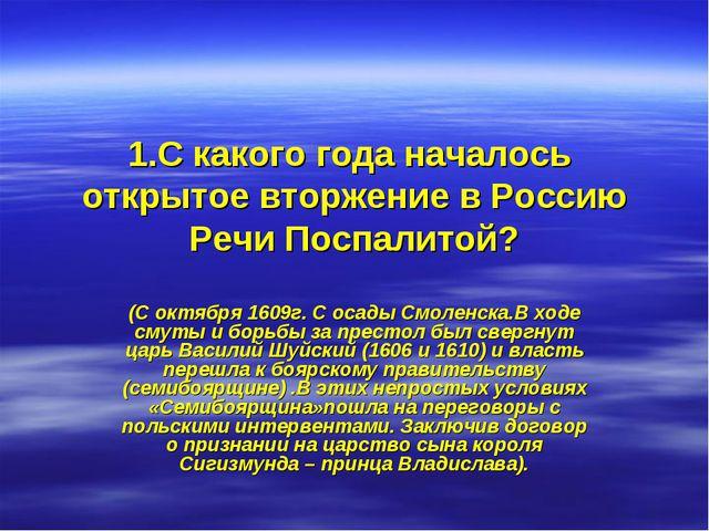 1.С какого года началось открытое вторжение в Россию Речи Поспалитой? (С октя...