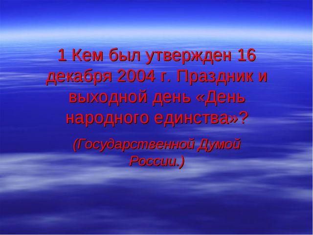 1 Кем был утвержден 16 декабря 2004 г. Праздник и выходной день «День народно...