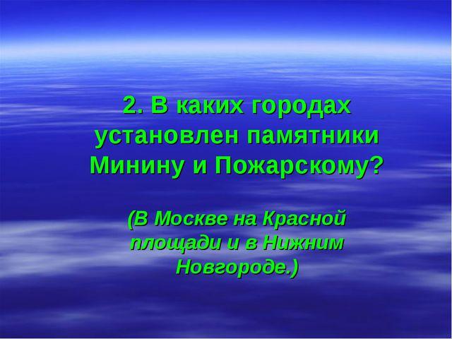 2. В каких городах установлен памятники Минину и Пожарскому? (В Москве на Кра...
