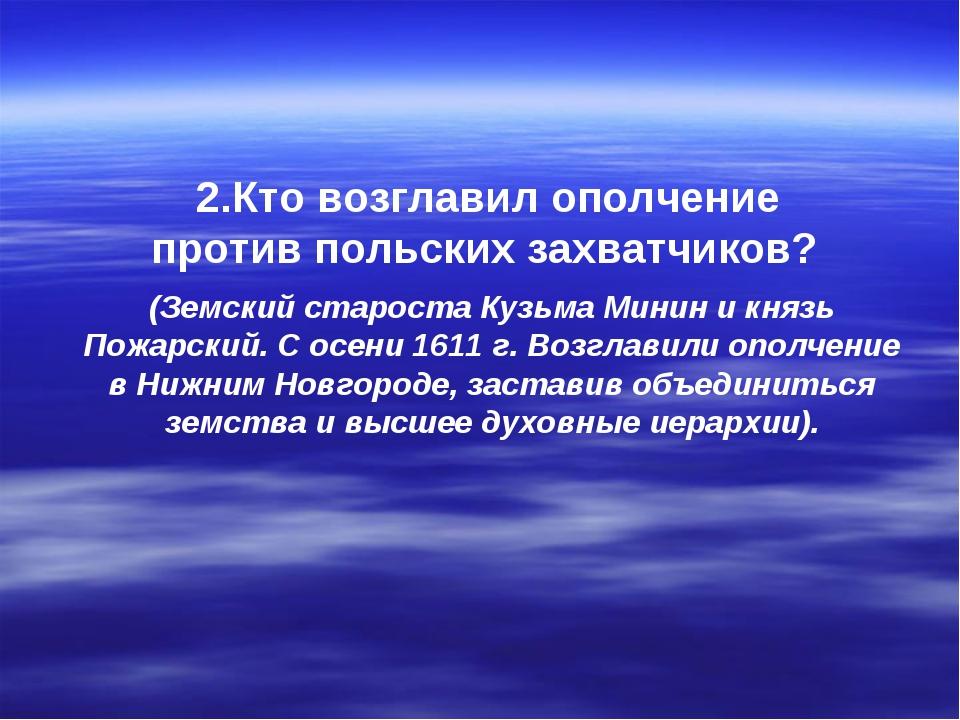 2.Кто возглавил ополчение против польских захватчиков? (Земский староста Кузь...