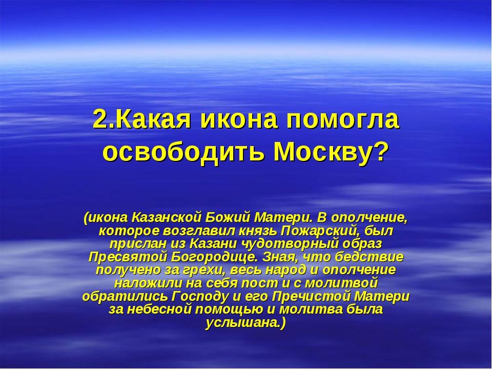 2.Какая икона помогла освободить Москву? (икона Казанской Божий Матери. В опо...