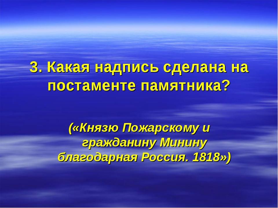 3. Какая надпись сделана на постаменте памятника? («Князю Пожарскому и гражда...
