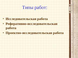 Типы работ: Исследовательская работа Реферативно-исследовательская работа Про