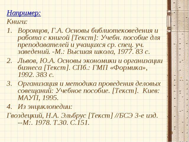 * Например: Книги: Воронцов, Г.А. Основы библиотековедения и работа с книгой...