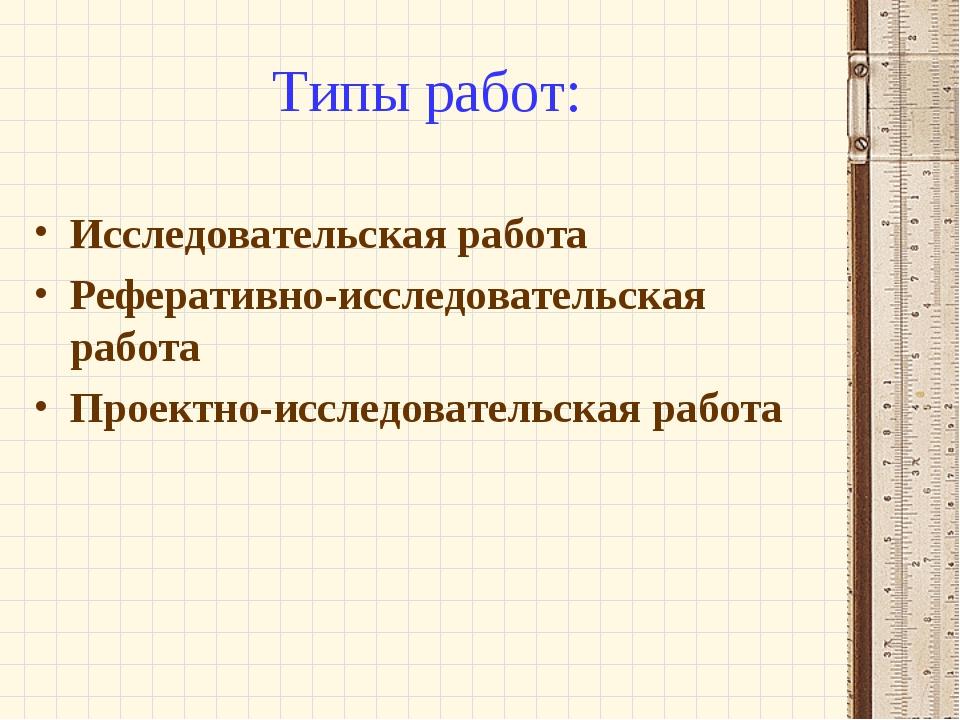 Типы работ: Исследовательская работа Реферативно-исследовательская работа Про...