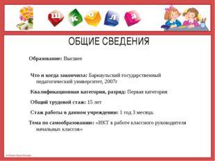 ОБЩИЕ СВЕДЕНИЯ Образование: Высшее Что и когда закончила: Барнаульский госуд