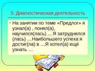 5. Диагностическая деятельность На занятии по теме «Предлог» я узнал(а) , пон