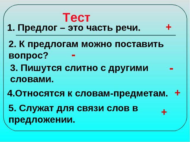 Тест 1. Предлог – это часть речи. 2. К предлогам можно поставить вопрос? 3. П...