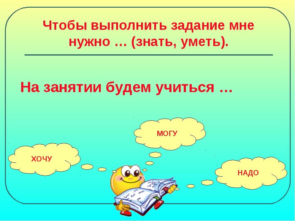 Чтобы выполнить задание мне нужно … (знать, уметь). На занятии будем учиться...