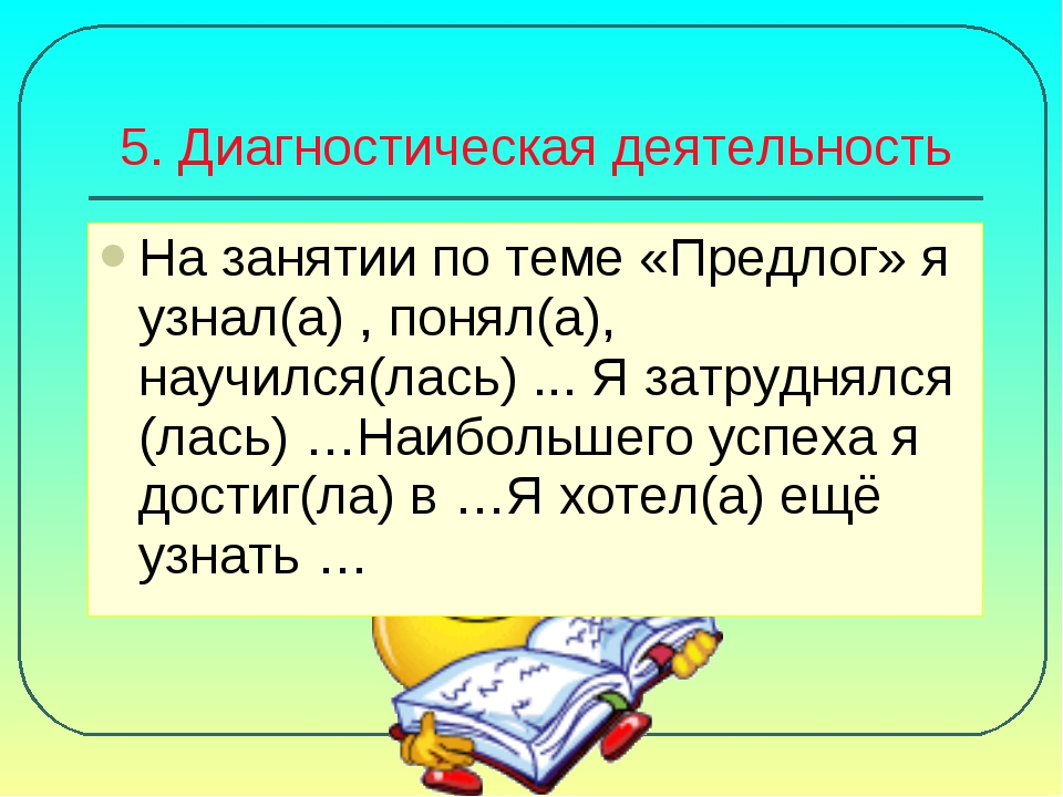 5. Диагностическая деятельность На занятии по теме «Предлог» я узнал(а) , пон...