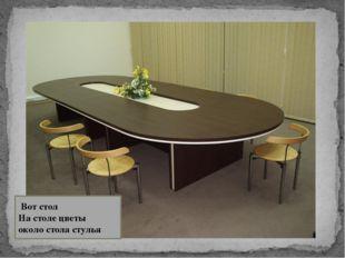 Вот стол На столе цветы около стола стулья