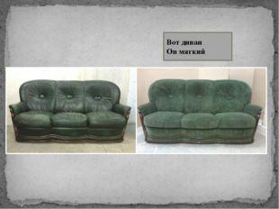 Вот диван Он мягкий