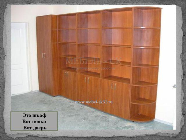Это шкаф Вот полка Вот дверь