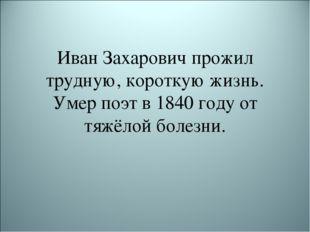 Иван Захарович прожил трудную, короткую жизнь. Умер поэт в 1840 году от тяжёл