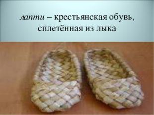 лапти– крестьянская обувь, сплетённая из лыка