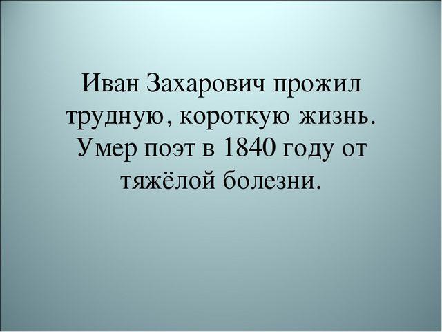 Иван Захарович прожил трудную, короткую жизнь. Умер поэт в 1840 году от тяжёл...