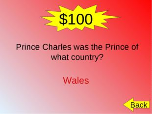 $100 Prince Charles was the Prince of what country? Wales Back