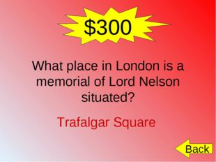 $300 What place in London is a memorial of Lord Nelson situated? Trafalgar Sq