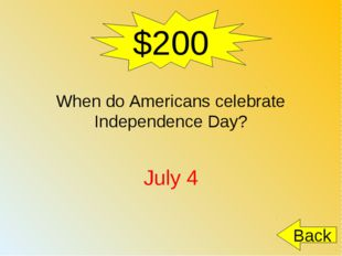 $200 When do Americans celebrate Independence Day? July 4 Back