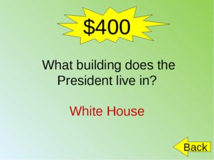 $400 What building does the President live in? White House Back