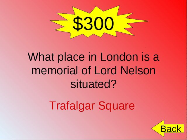 $300 What place in London is a memorial of Lord Nelson situated? Trafalgar Sq...