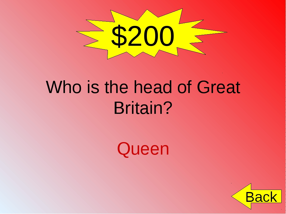 $200 Who is the head of Great Britain? Queen Back