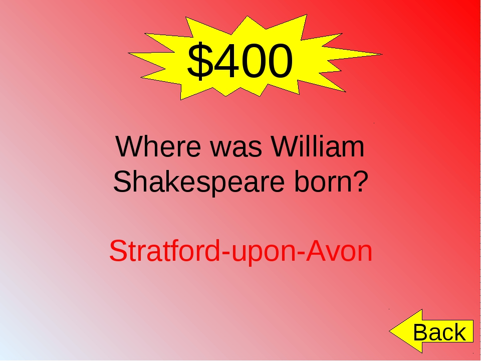 $400 Where was William Shakespeare born? Stratford-upon-Avon Back