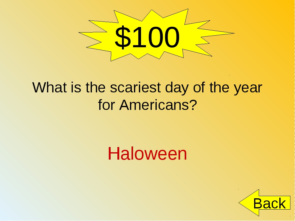 $100 What is the scariest day of the year for Americans? Haloween Back