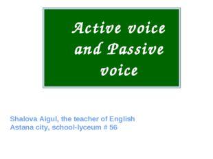 Active voice and Passive voice Shalova Aigul, the teacher of English Astana c