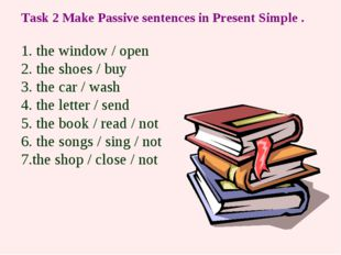 Task 2 Make Passive sentences in Present Simple . 1. the window / open 2. the