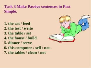 Task 3 Make Passive sentences in Past Simple. 1. the cat / feed 2. the test /