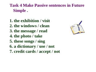 Task 4 Make Passive sentences in Future Simple . 1. the exhibition / visit 2.
