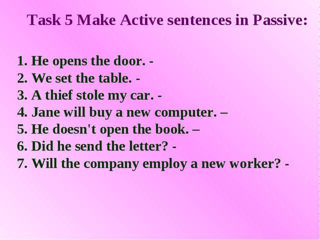 Task 5 Make Active sentences in Passive: 1. He opens the door. - 2. We set th...