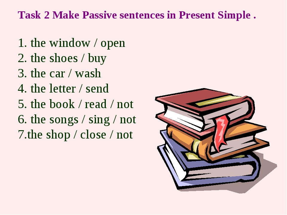 Task 2 Make Passive sentences in Present Simple . 1. the window / open 2. the...
