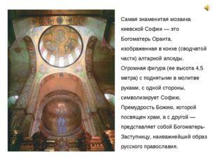 Самая знаменитая мозаика киевской Софии — это Богоматерь Оранта, изображенная