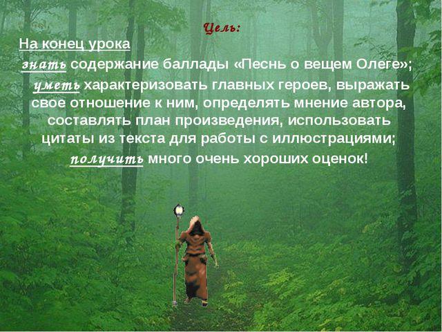 Цель: На конец урока знать содержание баллады «Песнь о вещем Олеге»; уметь ха...
