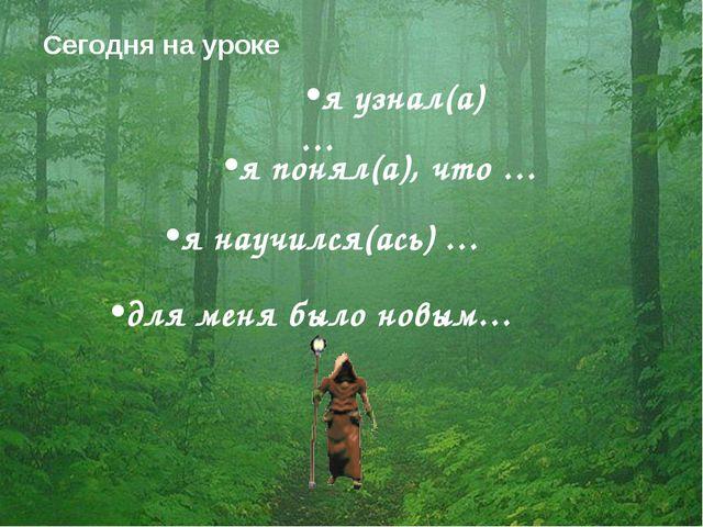 Сегодня на уроке для меня было новым… я узнал(а) … я научился(ась) … я понял(...