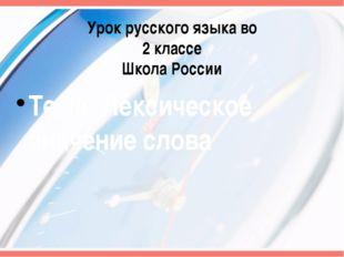 Урок русского языка во 2 классе Школа России Тема: Лексическое значение слова