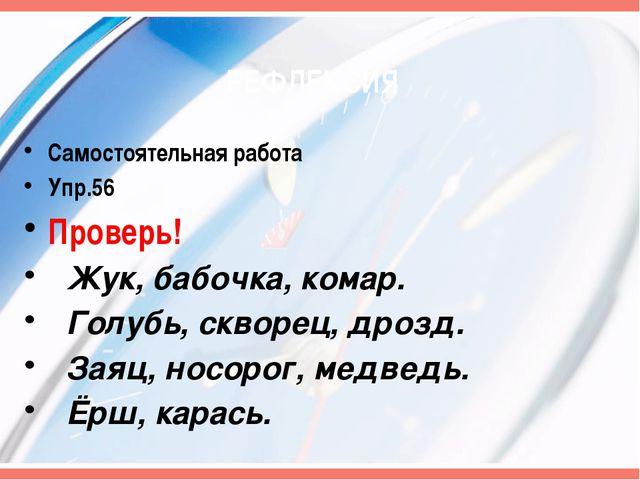 РЕФЛЕКСИЯ Самостоятельная работа Упр.56 Проверь! Жук, бабочка, комар. Голубь,...