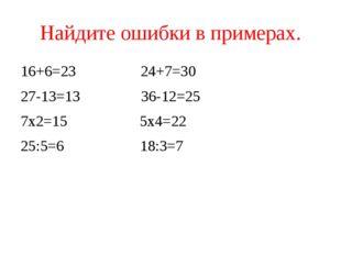 Найдите ошибки в примерах. 16+6=23 24+7=30 27-13=13 36-12=25 7х2=15 5х4=22 25
