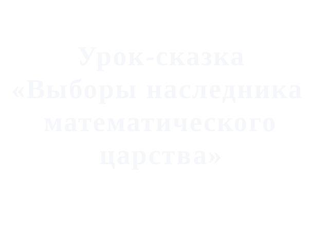 Урок-сказка «Выборы наследника математического царства»