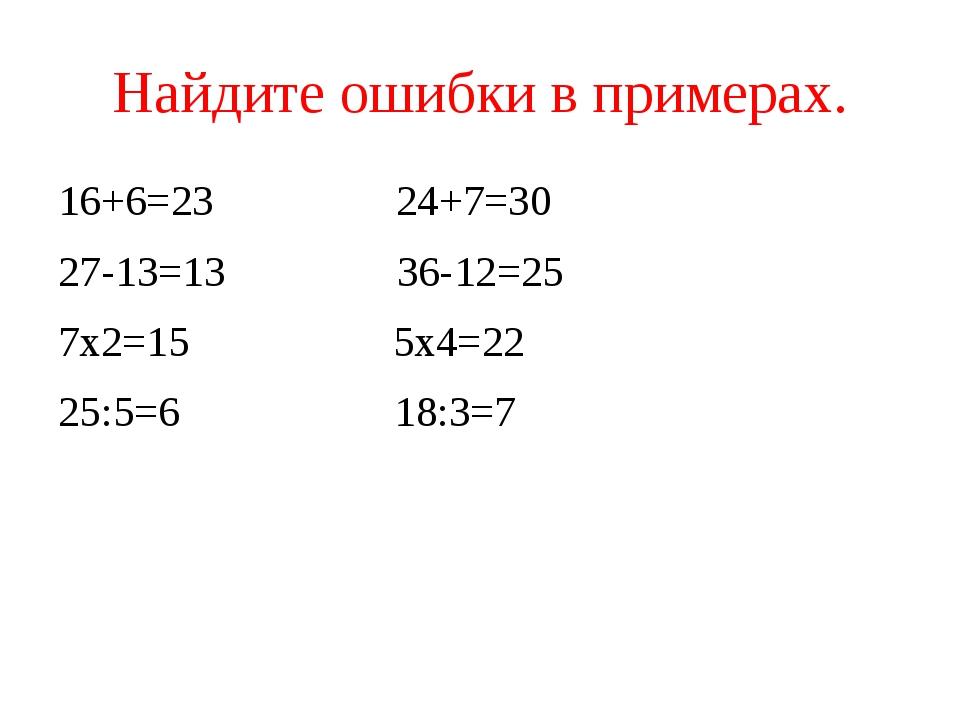Найдите ошибки в примерах. 16+6=23 24+7=30 27-13=13 36-12=25 7х2=15 5х4=22 25...