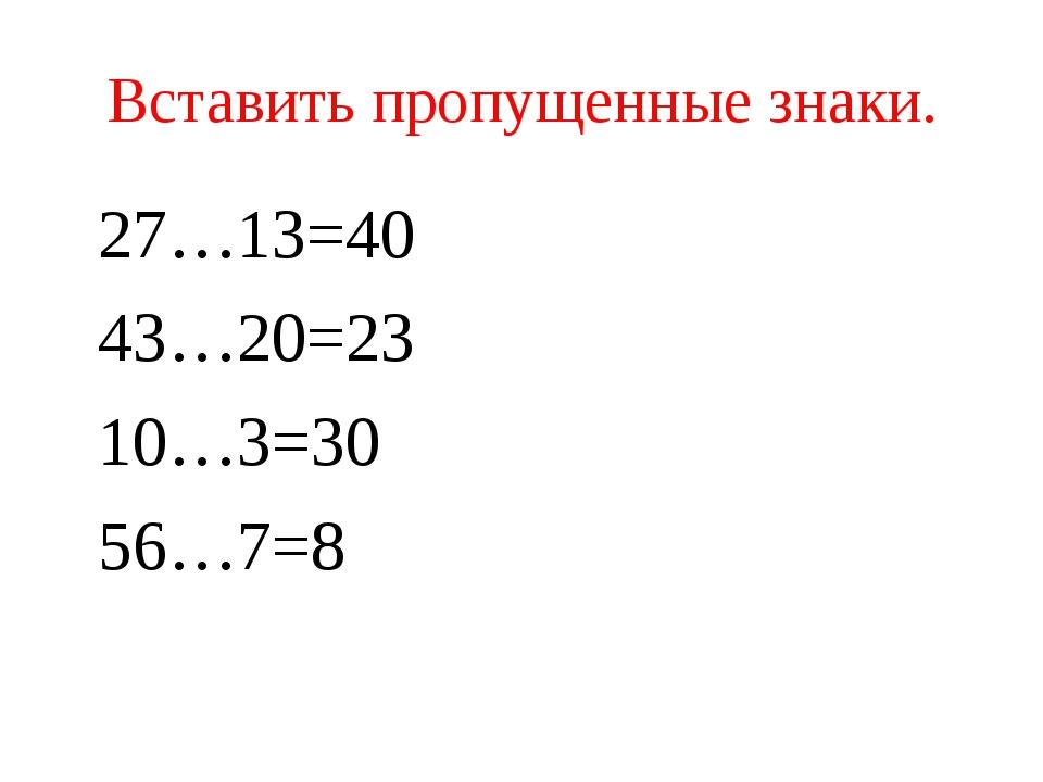 Вставить пропущенные знаки. 27…13=40 43…20=23 10…3=30 56…7=8