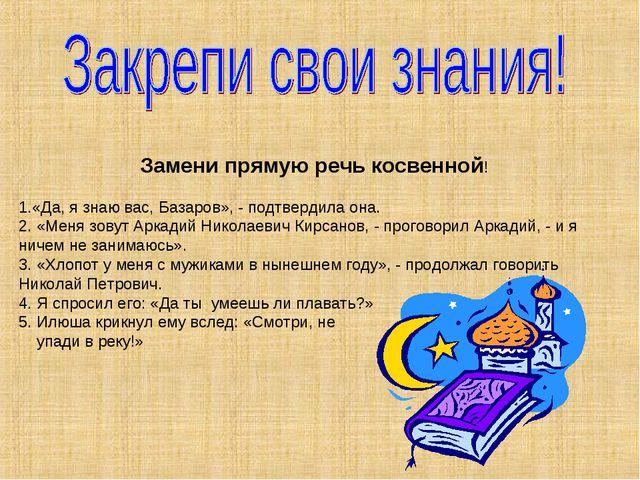 Замени прямую речь косвенной! «Да, я знаю вас, Базаров», - подтвердила она. 2...