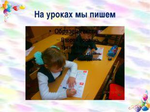 На уроках мы пишем