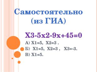 Самостоятельно (из ГИА) Х3-5х2-9х+45=0 А) Х1=5, Х2=3 . Б) Х1=5, Х2=3 , Х3=-3.